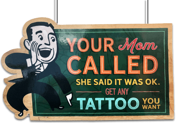 Your mom called. She said it was ok. Get any tattoo you want.